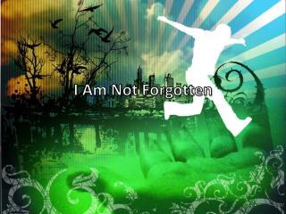 I Am Not  F orgotten