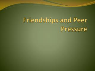 Friendships and Peer Pressure