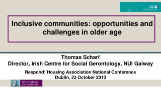 Thomas Scharf Director, Irish Centre for Social Gerontology, NUI Galway