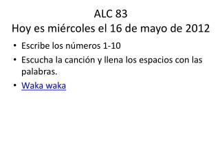 ALC 83 Hoy  es miércoles  el 16 de mayo de 2012