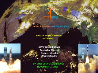 India's Current & Planned Activities…. DEVIPRASAD KARNIK Counsellor  (Space) Embassy of  India