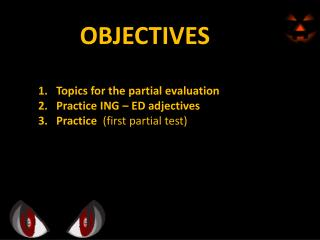 OBJECTIVES Topics for the partial evaluation Practice ING – ED adjectives
