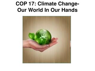COP 17: Climate Change-  Our World In Our Hands