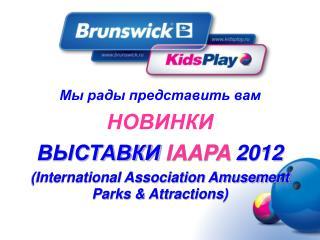 Мы рады представить вам НОВИНКИ ВЫСТАВКИ  IAAPA  2012
