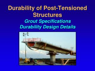 Durability of Post-Tensioned Structures Grout Specifications Durability Design Details