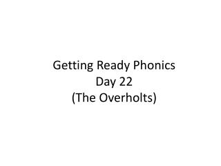 Getting Ready Phonics  Day  22 (The  Overholts )