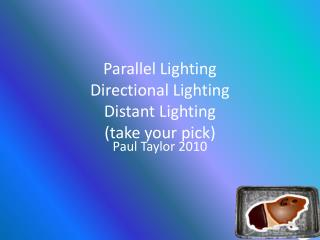 Parallel Lighting Directional Lighting Distant Lighting (take your pick)