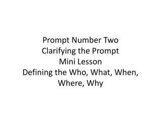 Prompt Number Two Clarifying the Prompt Mini Lesson Defining the Who, What, When, Where, Why