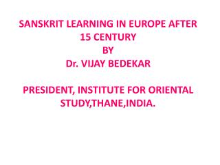 SANSKRIT LEARNING IN EUROPE AFTER 15 CENTURY  BY  Dr. VIJAY BEDEKAR  PRESIDENT, INSTITUTE FOR ORIENTAL STUDY,THANE,INDIA