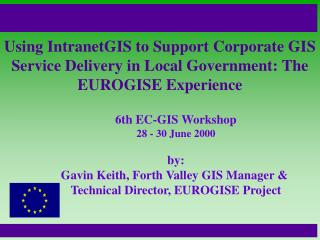 6th EC-GIS Workshop 28 - 30 June 2000 by: Gavin Keith, Forth Valley GIS Manager &
