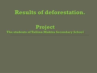 Results of deforestation. Project The students of Tallinn Mahtra Secondary School