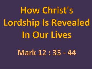 How Christ's Lordship Is Revealed In Our  Lives Mark  12 : 35 - 44