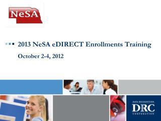 2013 NeSA eDIRECT Enrollments Training October 2-4, 2012
