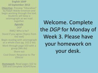 Welcome. Complete the  DGP  for Monday of Week 3. Please have your homework on your desk.