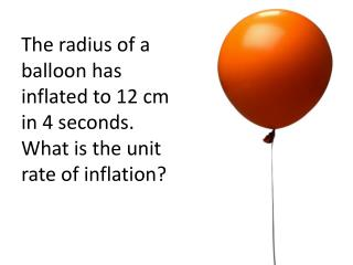The radius of a balloon has inflated to 12 cm in 4 seconds. What is the unit rate of inflation?