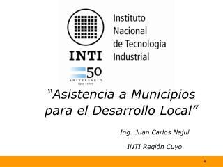 Asistencia a Municipios para el Desarrollo Local        Ing. Juan Carlos Najul        INTI Regi n Cuyo