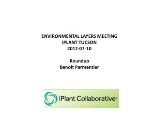 ENVIRONMENTAL LAYERS MEETING IPLANT TUCSON 2012-07-10 Roundup Benoit Parmentier