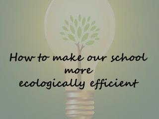 How to make our school more  ecologically efficient