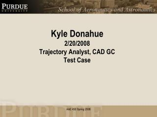Kyle Donahue 2/20/2008 Trajectory Analyst, CAD GC Test Case
