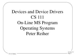 Devices and Device Drivers CS 111 On-Line MS Program Operating  Systems  Peter Reiher