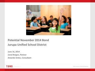 Potential November 2014 Bond Jurupa  Unified School District June 16,  2014 Jared Boigon,  Partner
