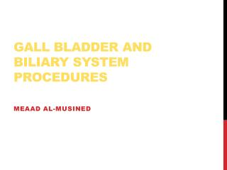 Gall Bladder and  Biliary  System Procedures