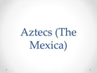 Aztecs (The  Mexica )