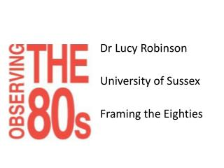 Dr Lucy  Robinson University of  Sussex Framing the  Eighties