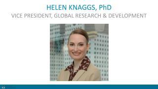 HELEN KNAGGS, PhD VICE PRESIDENT, GLOBAL RESEARCH & DEVELOPMENT