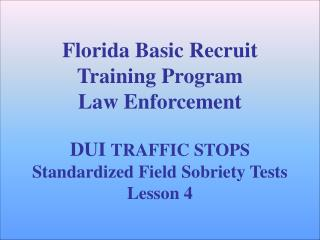 Florida Basic Recruit Training Program Law Enforcement   DUI TRAFFIC STOPS Standardized Field Sobriety Tests Lesson 4