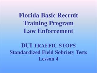 Florida Basic Recruit Training Program Law Enforcement   DUI TRAFFIC STOPS Standardized Field Sobriety Tests Lesson 4