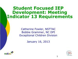 Student Focused IEP Development: Meeting Indicator 13 Requirements Catherine Fowler, NSTTAC