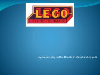 Lego means play-well in Danish .In Danish its Leg- godt .