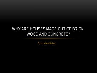 Why are houses made out of Brick, Wood and Concrete?