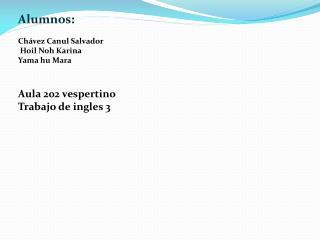 Alumnos :  Chávez  Canul Salvador  Hoil Noh  Karina Yama hu  Mara Aula 202 vespertino