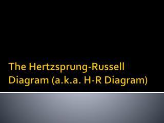 The Hertzsprung-Russell Diagram (a.k.a. H-R Diagram)