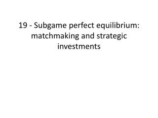 19 -  Subgame  perfect equilibrium: matchmaking and strategic investments