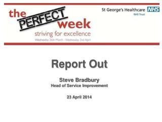 Report Out Steve Bradbury Head of Service Improvement 23 April 2014