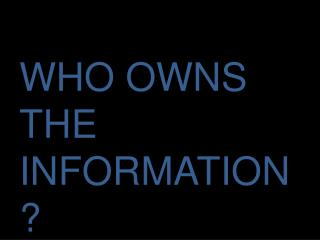 WHO OWNS THE INFORMATION?