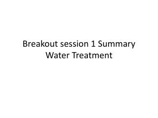Breakout session 1 Summary Water Treatment