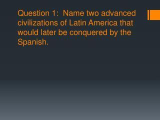Answer 1:  Aztecs and Incas