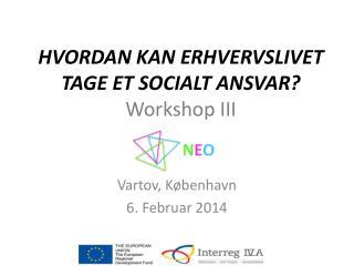 HVORDAN  KAN ERHVERVSLIVET TAGE ET SOCIALT ANSVAR ? Workshop III
