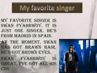 My favorite singer is swan  fyahbwoy . It is just one singer. He's from Madrid in Spain.