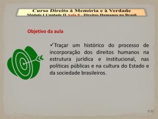 Curso Direito à Memória e à Verdade Módulo I Unidade  II  Aula  8  -  Direitos Humanos no Brasil