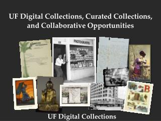 UF Digital  Collections, Curated Collections,  and  Collaborative Opportunities