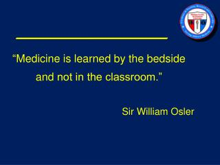 """ Medicine is learned by the  bedside and  not in the classroom."" 	Sir William Osler"