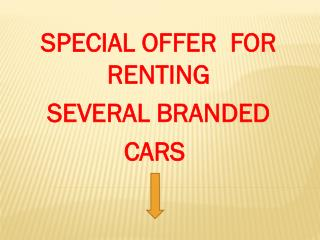SPECIAL OFFER  FOR RENTING  SEVERAL BRANDED  CARS