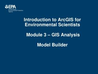 Introduction to ArcGIS for Environmental Scientists  Module 3 – GIS Analysis Model Builder