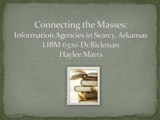 Connecting the Masses: Information Agencies in Searcy, Arkansas LIBM 6320-Dr.Rickman Haylee Marrs