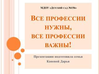 МДОУ «Детский сад №156»  Все профессии нужны, все профессии важны!